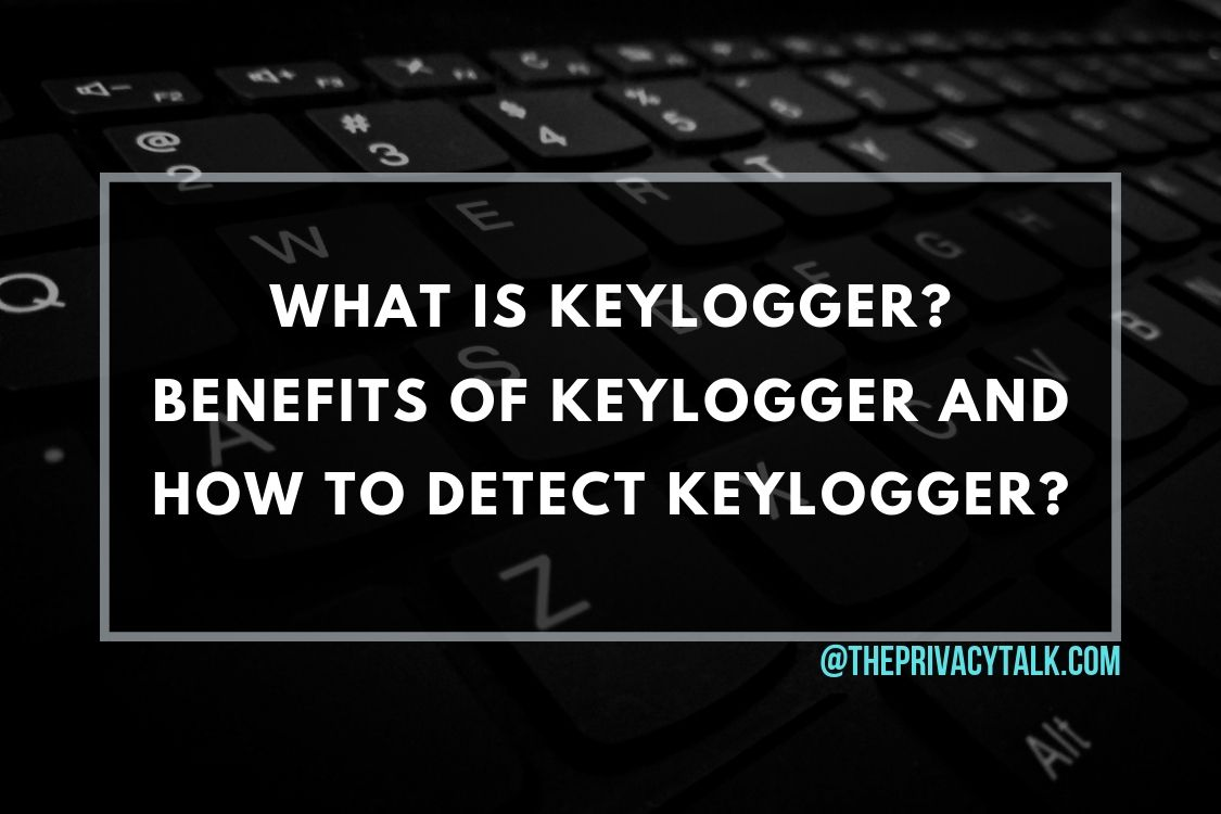 What Is Keylogger? Benefits Of Keylogger and How To Detect Keylogger?